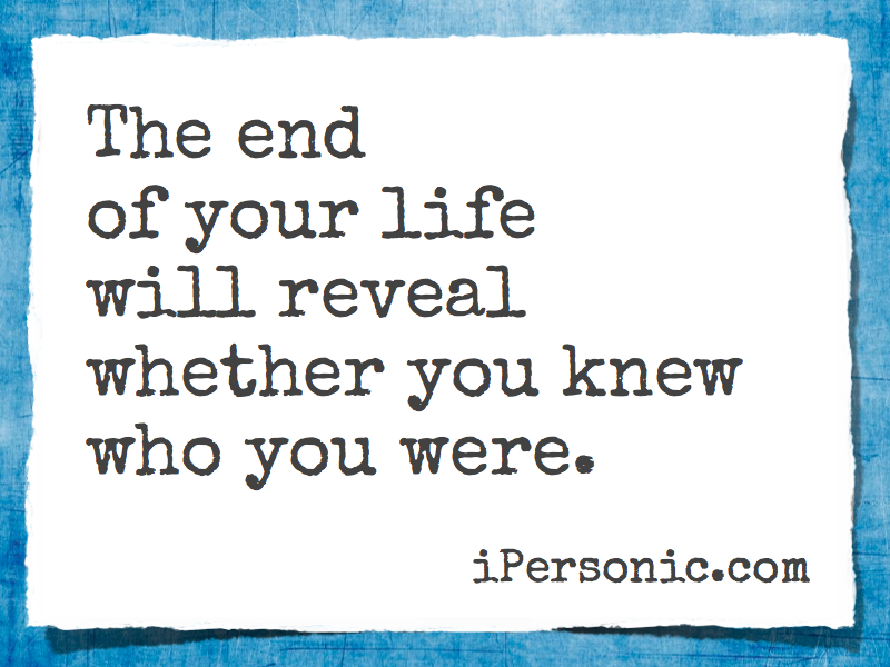 The end of your life will reveal whether you knew who you were.